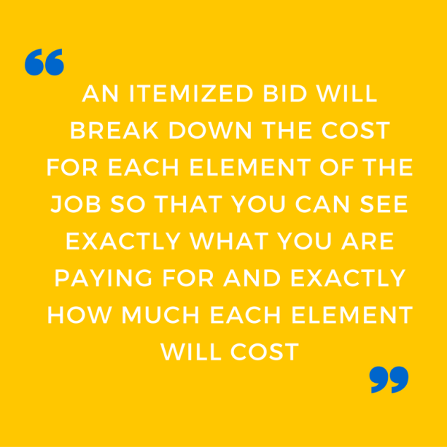 an-itemized-bid-will-break-down-the-cost-for-each-element-of-the-job-so-that-you-can-see-exactly-what-you-are-paying-for-and-exactly-how-much-each-element-costs